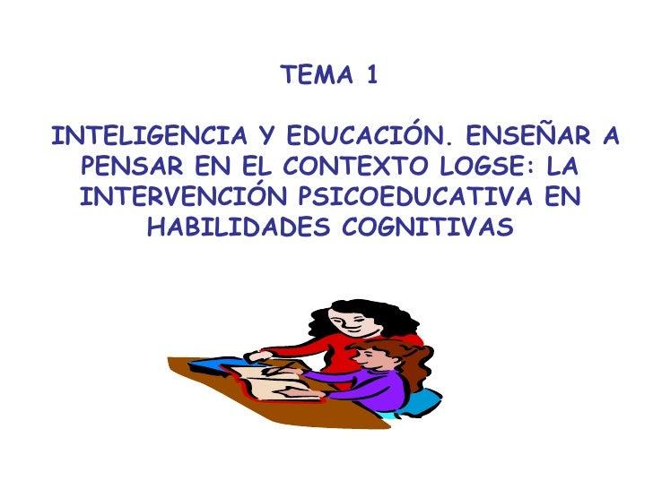 TEMA 1  INTELIGENCIA Y EDUCACIÓN. ENSEÑAR A PENSAR EN EL CONTEXTO LOGSE: LA INTERVENCIÓN PSICOEDUCATIVA EN HABILIDADES COG...