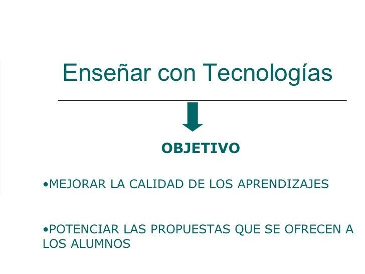 Enseñar con Tecnologías <ul><li>MEJORAR LA CALIDAD DE LOS APRENDIZAJES  </li></ul><ul><li>POTENCIAR LAS PROPUESTAS QUE SE ...