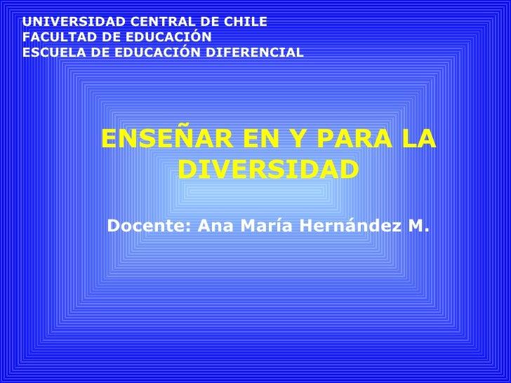 ENSEÑAR EN Y PARA LA DIVERSIDAD Docente: Ana María Hernández M. UNIVERSIDAD CENTRAL DE CHILE FACULTAD DE EDUCACIÓN ESCUELA...