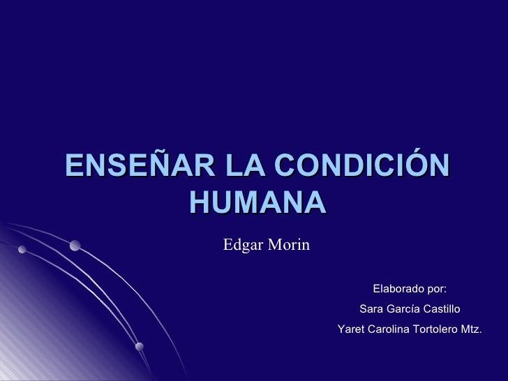 ENSEÑAR LA CONDICIÓN HUMANA Edgar Morin Elaborado por: Sara García Castillo Yaret Carolina Tortolero Mtz.