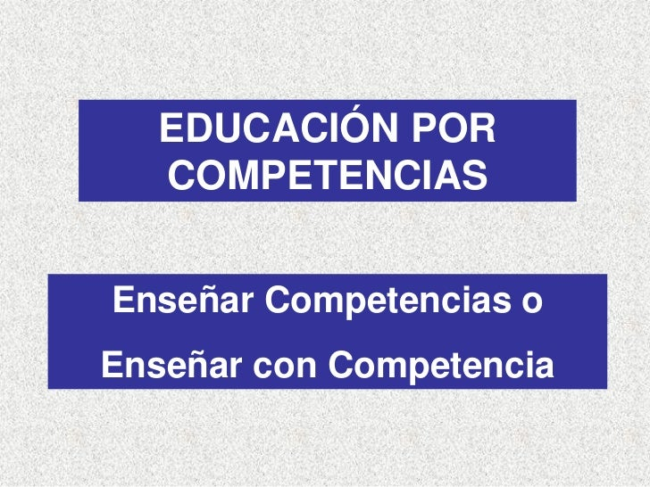 EDUCACIÓN POR   COMPETENCIAS   Enseñar Competencias o Enseñar con Competencia