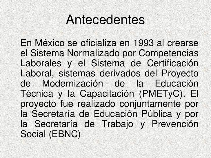 Antecedentes En México se oficializa en 1993 al crearse el Sistema Normalizado por Competencias Laborales y el Sistema de ...