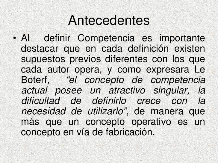 Antecedentes • Al definir Competencia es importante   destacar que en cada definición existen   supuestos previos diferent...