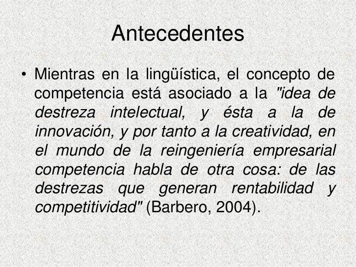 Antecedentes • Mientras en la lingüística, el concepto de   competencia está asociado a la quot;idea de   destreza intelec...