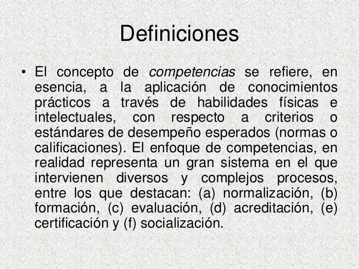 Definiciones • El concepto de competencias se refiere, en   esencia, a la aplicación de conocimientos   prácticos a través...