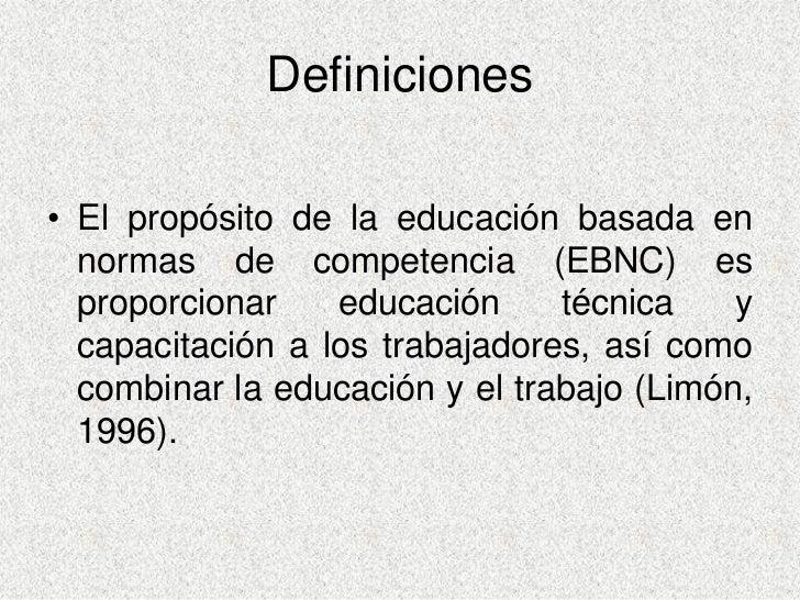 Definiciones  • El propósito de la educación basada en   normas de competencia (EBNC) es   proporcionar    educación     t...