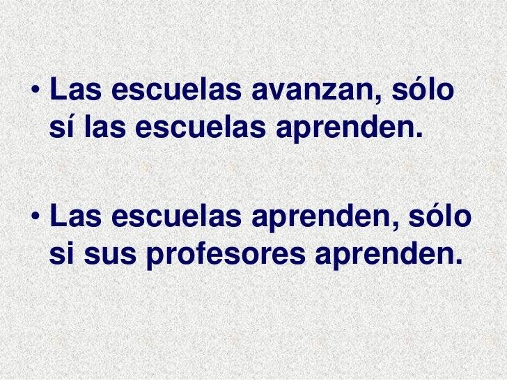 • Las escuelas avanzan, sólo   sí las escuelas aprenden.  • Las escuelas aprenden, sólo   si sus profesores aprenden.