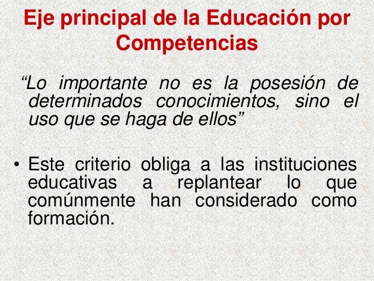 """Eje principal de la Educación por            Competencias """"Lo importante no es la posesión de  determinados conocimientos,..."""