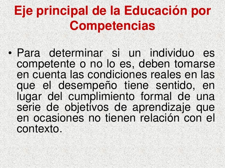 Eje principal de la Educación por            Competencias  • Para determinar si un individuo es   competente o no lo es, d...