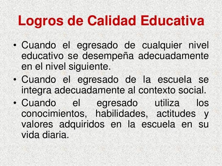 Logros de Calidad Educativa • Cuando el egresado de cualquier nivel   educativo se desempeña adecuadamente   en el nivel s...