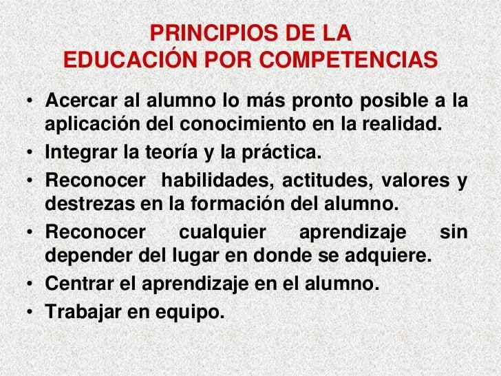 PRINCIPIOS DE LA    EDUCACIÓN POR COMPETENCIAS • Acercar al alumno lo más pronto posible a la   aplicación del conocimient...