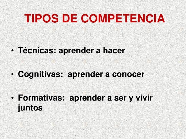 TIPOS DE COMPETENCIA  • Técnicas: aprender a hacer  • Cognitivas: aprender a conocer  • Formativas: aprender a ser y vivir...