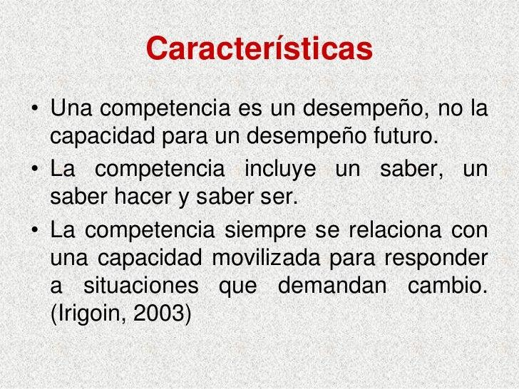 Características • Una competencia es un desempeño, no la   capacidad para un desempeño futuro. • La competencia incluye un...