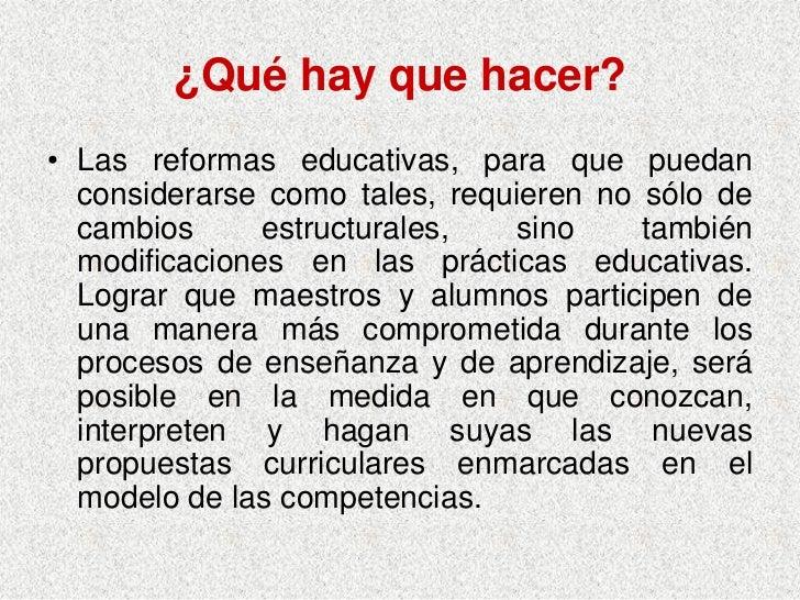 ¿Qué hay que hacer? • Las reformas educativas, para que puedan   considerarse como tales, requieren no sólo de   cambios  ...