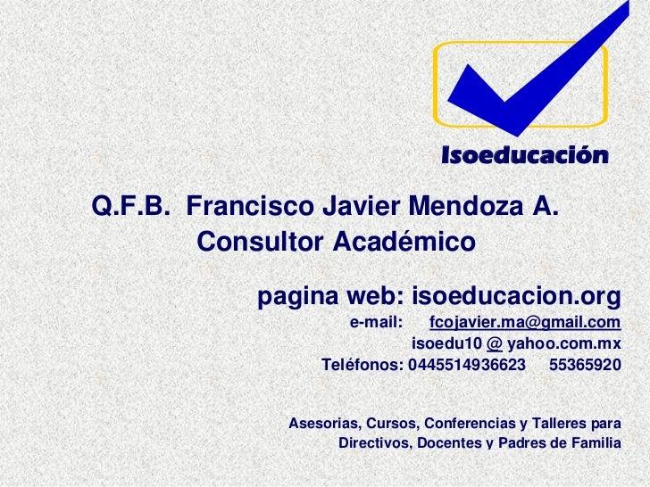 Isoeducación  Q.F.B. Francisco Javier Mendoza A.         Consultor Académico             pagina web: isoeducacion.org     ...
