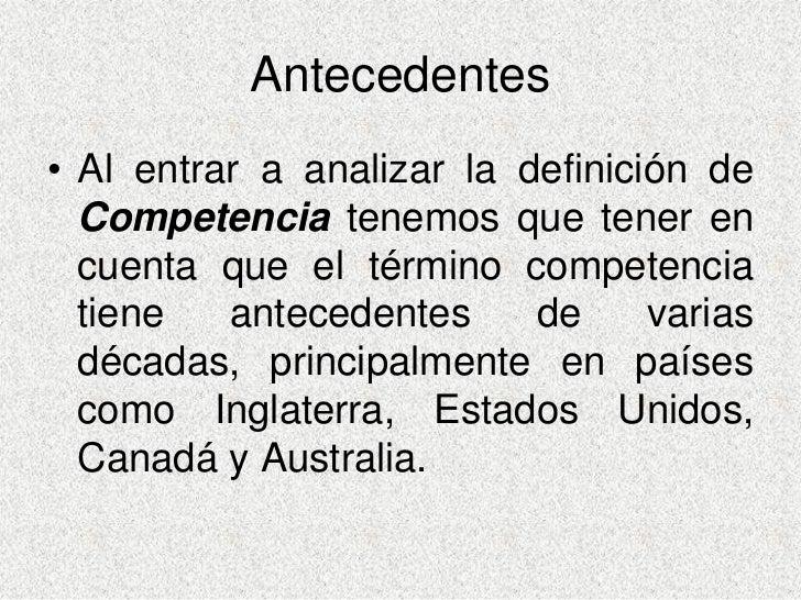 Antecedentes • Al entrar a analizar la definición de   Competencia tenemos que tener en   cuenta que el término competenci...