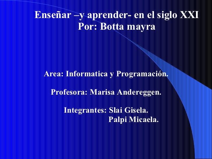 Enseñar –y aprender- en el siglo XXI Por: Botta mayra Area: Informatica y Programación. Profesora: Marisa Andereggen. Inte...