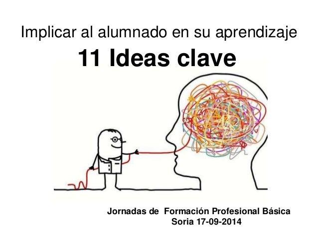 Implicar al alumnado en su aprendizaje 11 Ideas clave Jornadas de Formación Profesional Básica Soria 17-09-2014