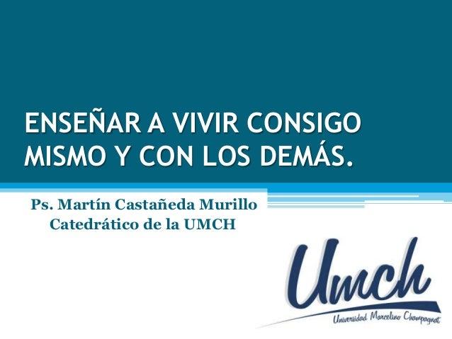 ENSEÑAR A VIVIR CONSIGOMISMO Y CON LOS DEMÁS.Ps. Martín Castañeda MurilloCatedrático de la UMCH