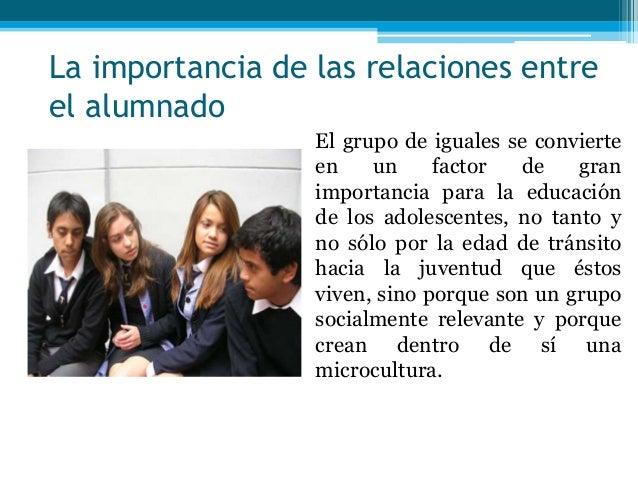 La importancia de las relaciones entreel alumnadoEl grupo de iguales se convierteen un factor de granimportancia para la e...