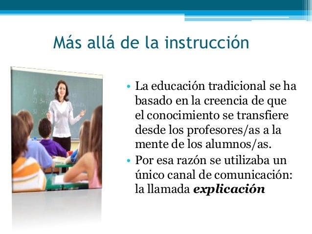 Más allá de la instrucción• La educación tradicional se habasado en la creencia de queel conocimiento se transfieredesde l...