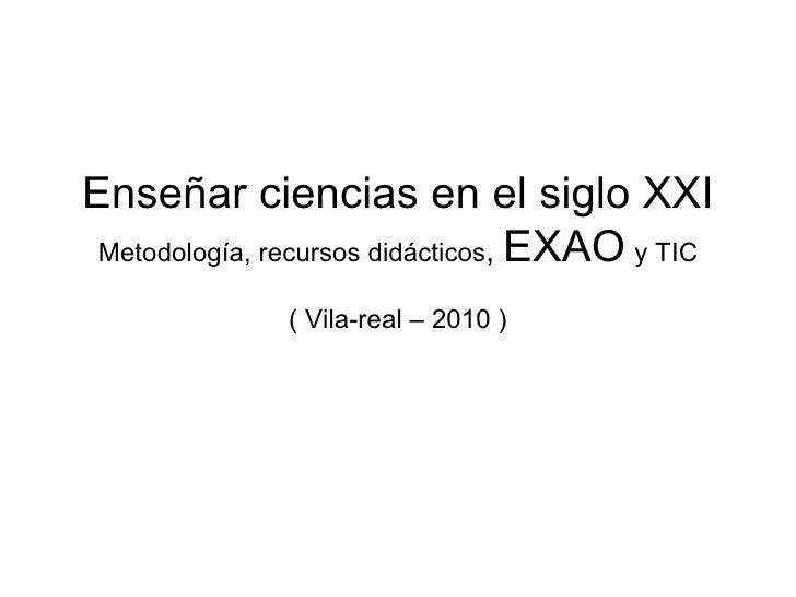 Enseñar ciencias en el siglo XXI Metodología, recursos didácticos ,  EXAO   y TIC ( Vila-real – 2010 )