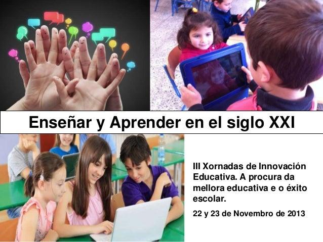 Enseñar y Aprender en el siglo XXI  Santiago de Compostela  III Xornadas de Innovación Educativa. A procura da mellora edu...