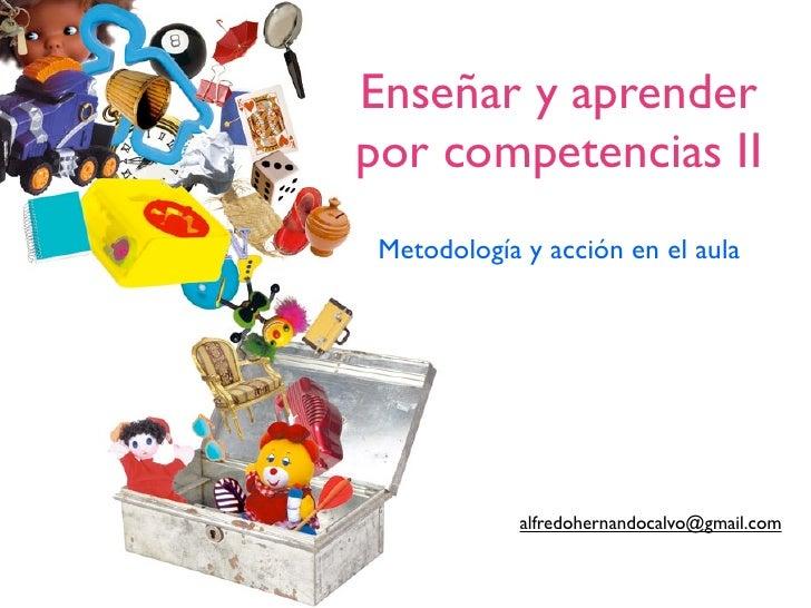 Enseñar y aprenderpor competencias II Metodología y acción en el aula             alfredohernandocalvo@gmail.com