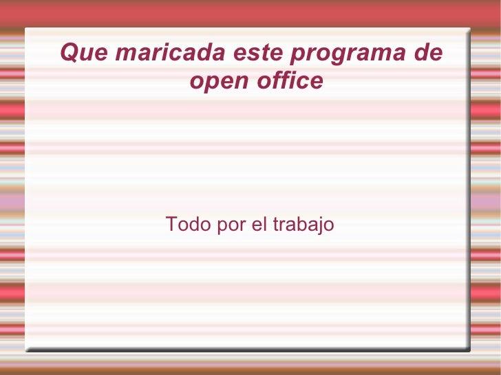 Que maricada este programa de          open office             Todo por el trabajo