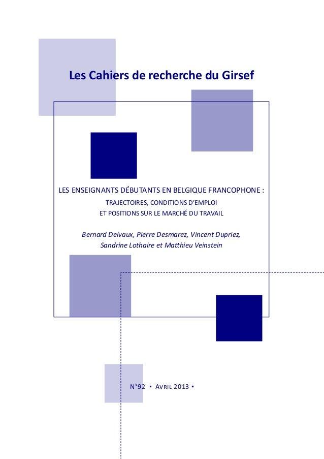 Les Cahiers de recherche du GirsefN°92 ▪ Avril 2013 ▪LES ENSEIGNANTS DÉBUTANTS EN BELGIQUE FRANCOPHONE :TRAJECTOIRES, COND...