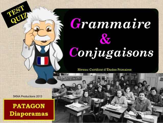 TEST  QUIZ  GGrraammmmaaiirree  &&  CCoonnjjuuggaaiissoonnss  5KNA Productions 2013  Niveau: Certificat d'Études Primaires