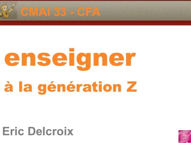 Eric Delcroix 06.10.81.58.63 CMAI 33 - CFA Eric Delcroix enseigner à la génération Z