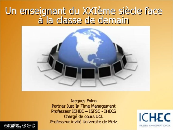 Un enseignant du XXIème siècle face à la classe de demain Jacques Folon Partner Just In Time Management Professeur ICHEC  ...