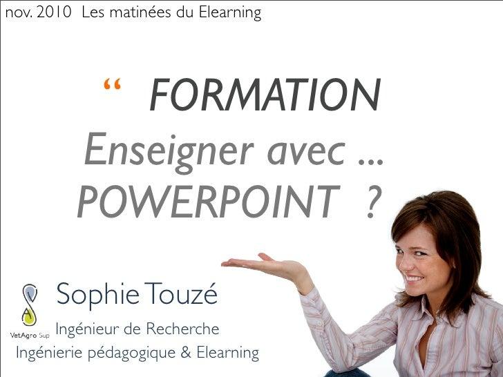 nov. 2010 Les matinées du Elearning          '' FORMATION         Enseigner avec ...         POWERPOINT ?      Sophie Touz...