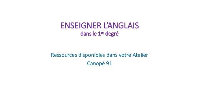 ENSEIGNER L'ANGLAIS dans le 1er degré Ressources disponibles dans votre Atelier Canopé 91