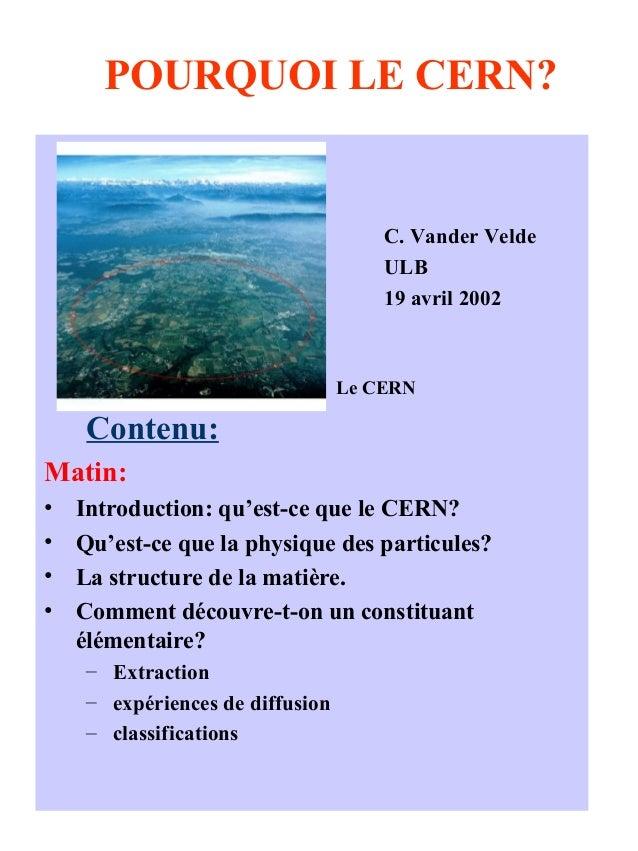 POURQUOI LE CERN? C. Vander Velde ULB 19 avril 2002 Le CERN Contenu: Matin: • Introduction: qu'est-ce que le CERN? • Qu'es...