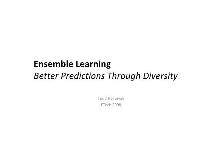 Ensemble Learning Better Predictions Through Diversity Todd Holloway ETech 2008