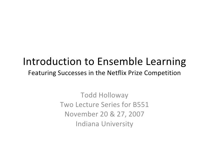 Introduction to Ensemble Learning Featuring Successes in the Netflix Prize Competition Todd Holloway Two Lecture Series fo...