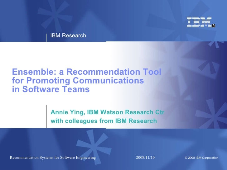 Ensemble: a Recommendation Tool  for Promoting Communications  in Software Teams Annie Ying, IBM Watson Research Ctr with ...