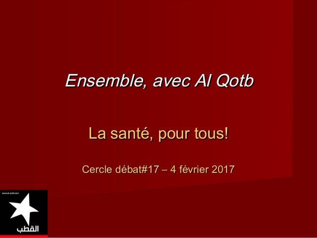 Ensemble, avec Al QotbEnsemble, avec Al Qotb La santé, pour tous!La santé, pour tous! Cercle débat#17 – 4 février 2017Cerc...