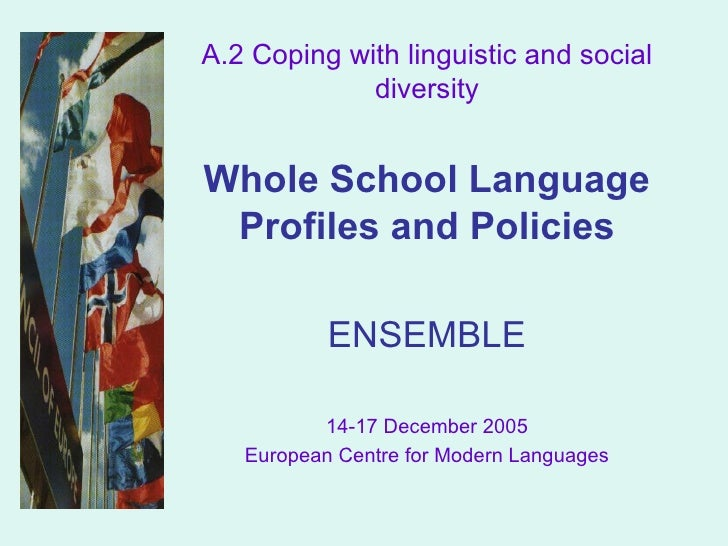 A.2 Coping with linguistic and social diversity Whole School Language Profiles and Policies ENSEMBLE 14-17 December 2005 E...