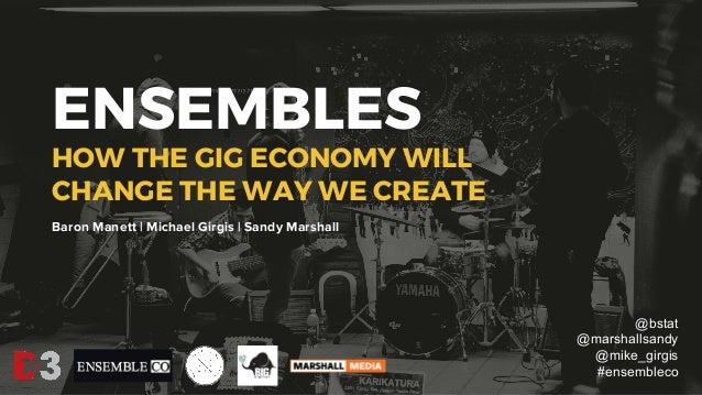 ENSEMBLES HOW THE GIG ECONOMY WILL CHANGE THE WAY WE CREATE Baron Manett | Michael Girgis | Sandy Marshall @bstat @marshal...