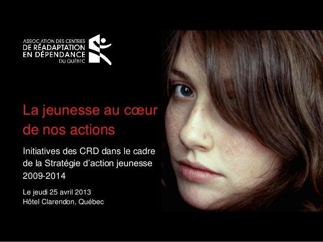 La jeunesse au cœurde nos actionsInitiatives des CRD dans le cadrede la Stratégie d'action jeunesse2009-2014Le jeudi 25 av...