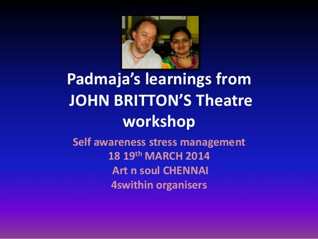 Padmaja's learnings from JOHN BRITTON'S Theatre workshop Self awareness stress management 18 19th MARCH 2014 Art n soul CH...