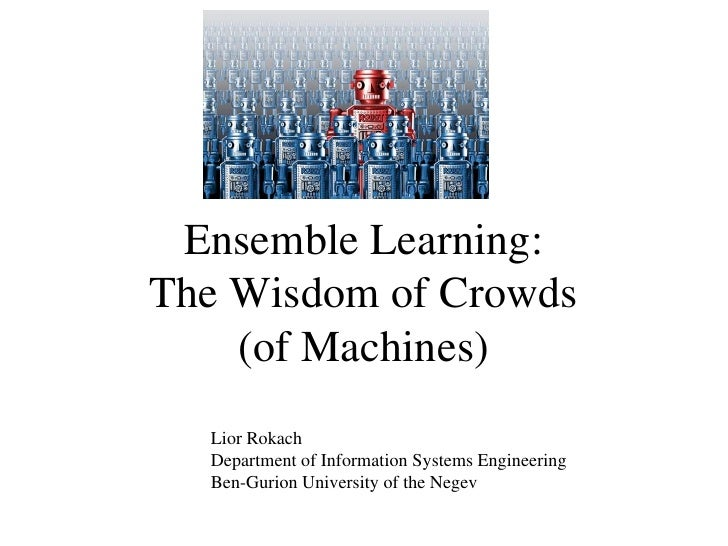 Ensemble Learning:The Wisdom of Crowds    (of Machines)  Lior Rokach  Department of Information Systems Engineering  Ben-G...