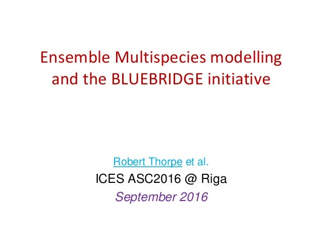 Ensemble Multispecies modelling and the BLUEBRIDGE initiative Robert Thorpe et al. ICES ASC2016 @ Riga September 2016