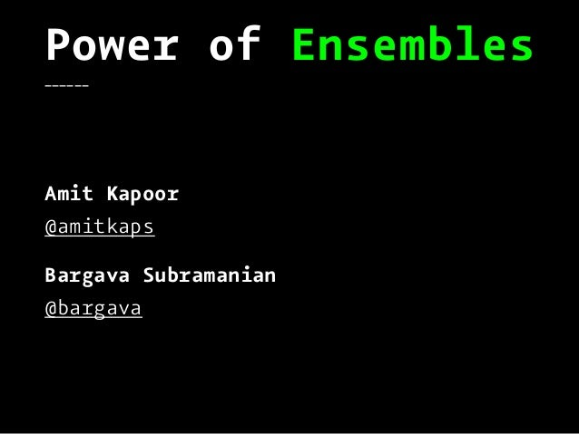 Power of Ensembles______ Amit Kapoor @amitkaps Bargava Subramanian @bargava