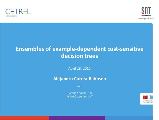 Ensembles of example-dependent cost-sensitive decision trees April 28, 2015 Alejandro Correa Bahnsen with Djamila Aouada, ...