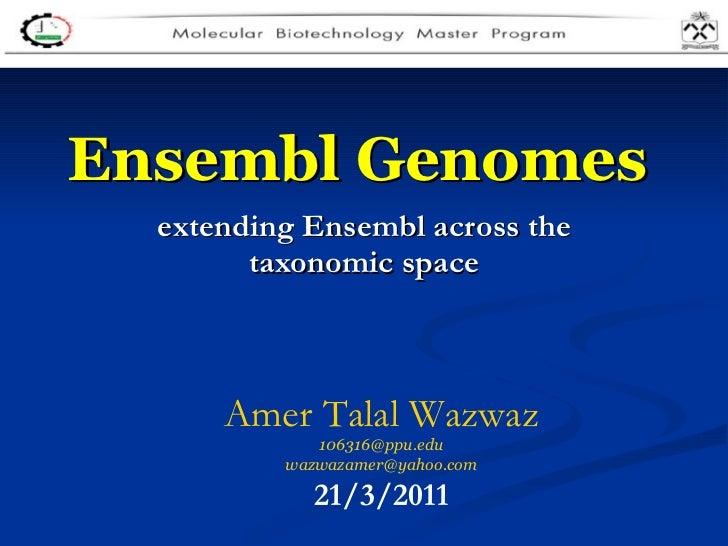 Ensembl Genomes   extending Ensembl across the taxonomic space Amer Talal Wazwaz [email_address] [email_address] 21/3/2011