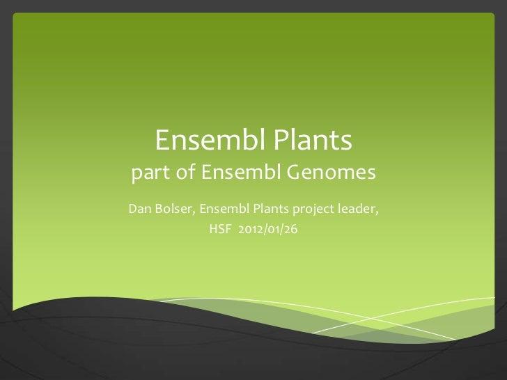 Ensembl Plantspart of Ensembl GenomesDan Bolser, Ensembl Plants project leader,             HSF 2012/01/26